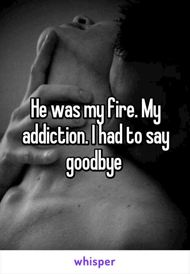 He was my fire. My addiction. I had to say goodbye