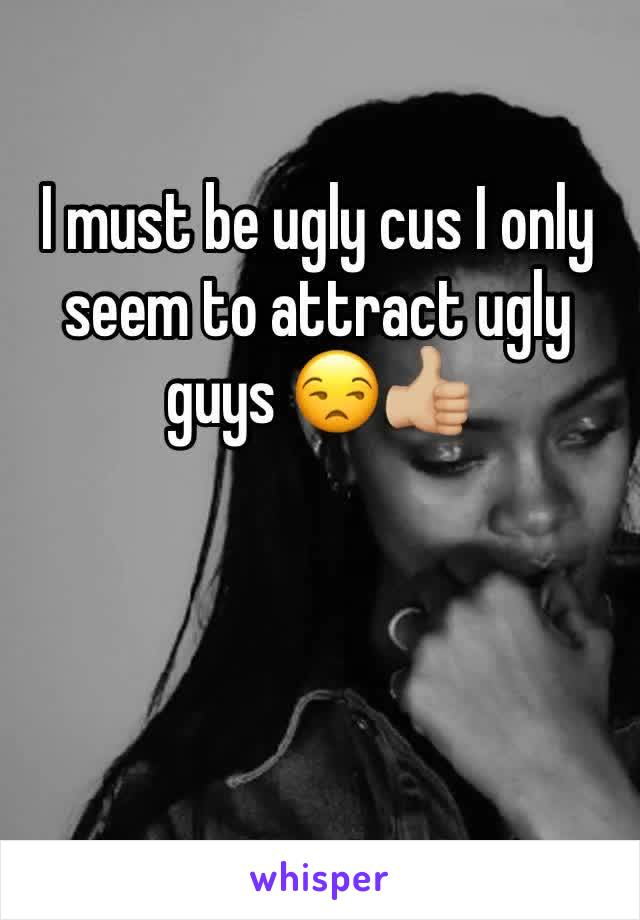 I must be ugly cus I only seem to attract ugly guys 😒👍🏼