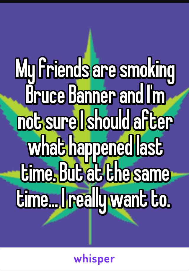 My friends are smoking Bruce Banner and I'm not sure I should after what happened last time. But at the same time... I really want to.