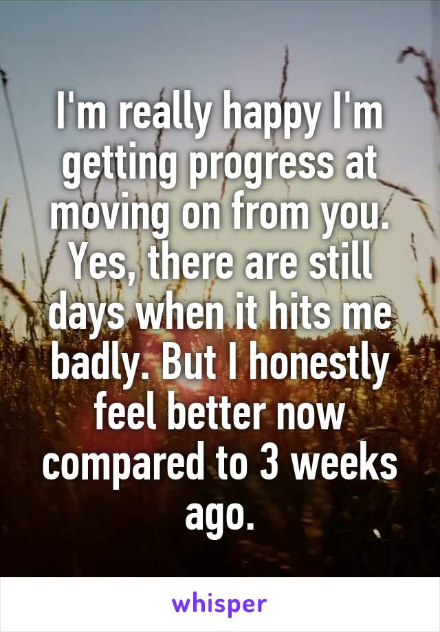 I'm really happy I'm getting progress at moving on from you. Yes, there are still days when it hits me badly. But I honestly feel better now compared to 3 weeks ago.