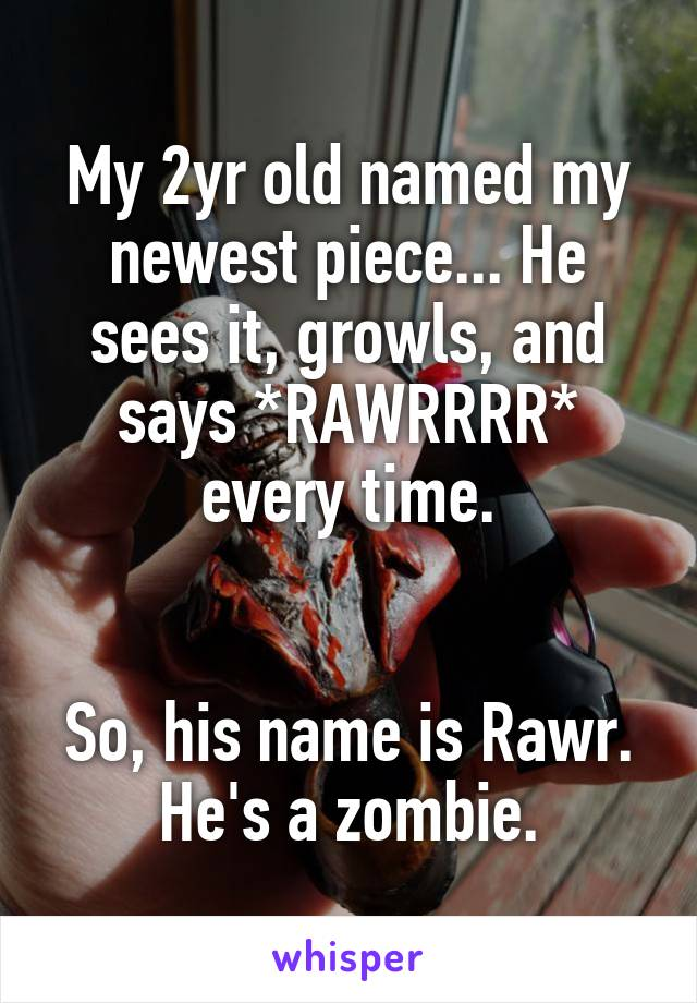My 2yr old named my newest piece... He sees it, growls, and says *RAWRRRR* every time.   So, his name is Rawr. He's a zombie.