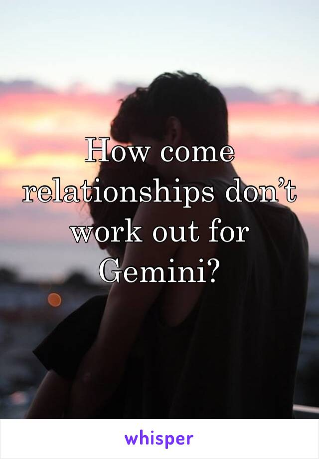 How come relationships don't work out for Gemini?