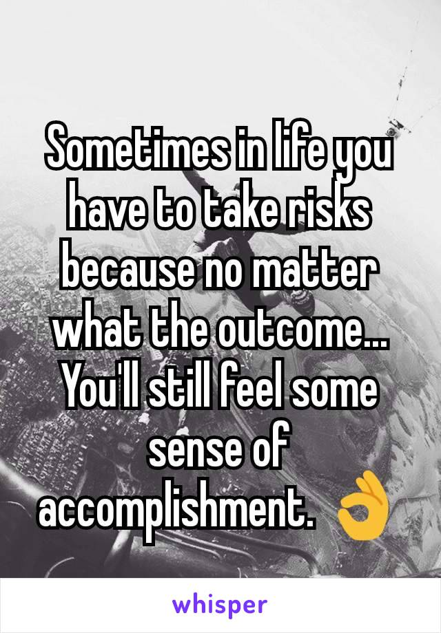 Sometimes in life you have to take risks because no matter what the outcome... You'll still feel some sense of accomplishment. 👌