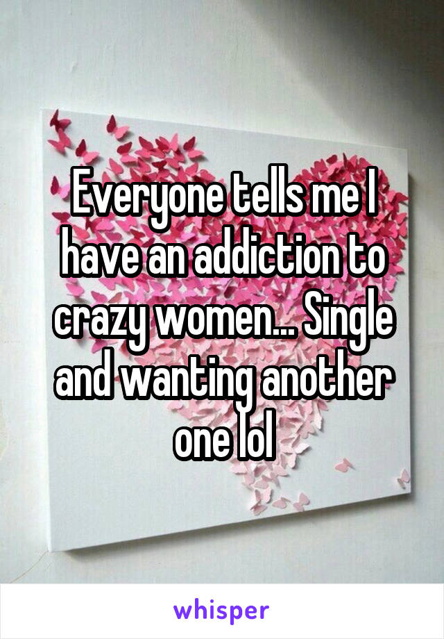 Everyone tells me I have an addiction to crazy women... Single and wanting another one lol
