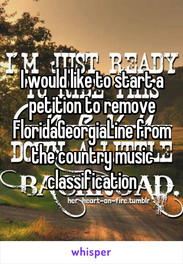 I would like to start a petition to remove FloridaGeorgiaLine from the country music classification