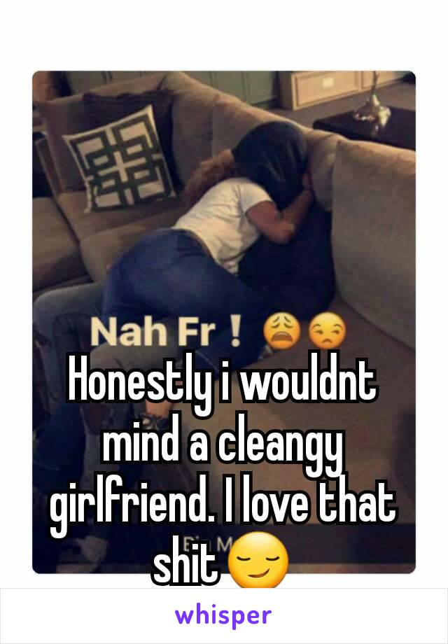 Honestly i wouldnt mind a cleangy girlfriend. I love that shit😏