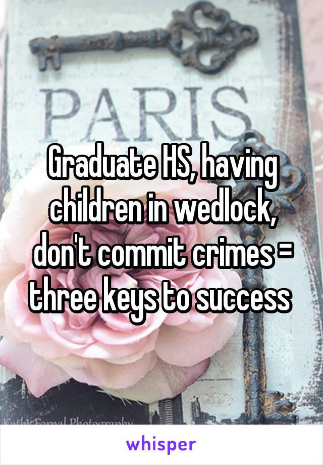Graduate HS, having children in wedlock, don't commit crimes = three keys to success