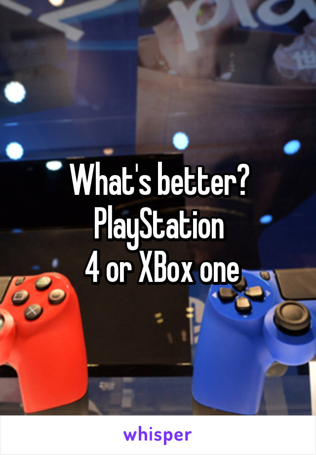 What's better? PlayStation  4 or XBox one