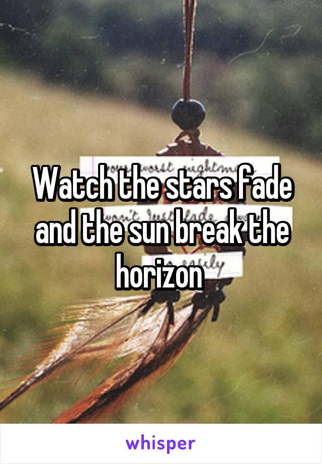 Watch the stars fade and the sun break the horizon