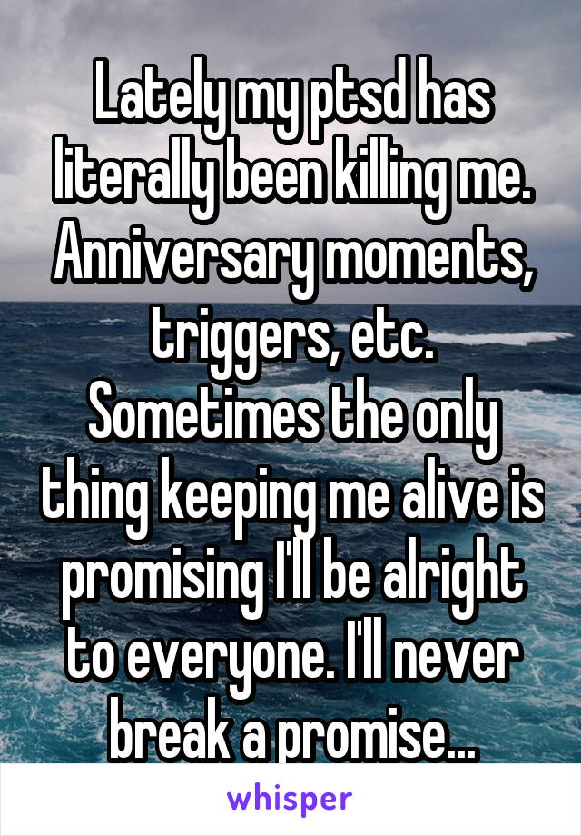 Lately my ptsd has literally been killing me. Anniversary moments, triggers, etc. Sometimes the only thing keeping me alive is promising I'll be alright to everyone. I'll never break a promise...