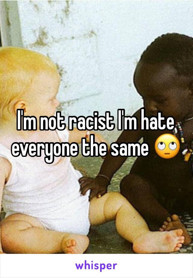 I'm not racist I'm hate everyone the same 🙄