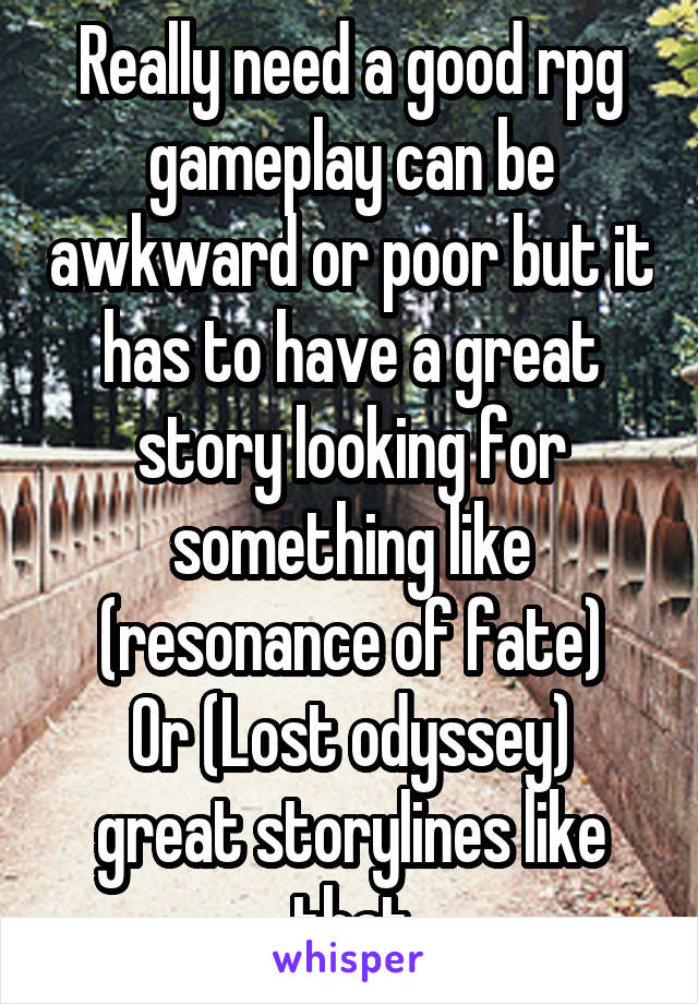 Really need a good rpg gameplay can be awkward or poor but it has to have a great story looking for something like (resonance of fate) Or (Lost odyssey) great storylines like that