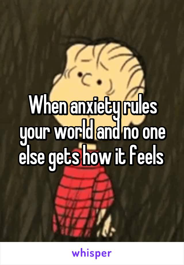 When anxiety rules your world and no one else gets how it feels