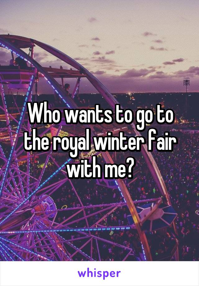 Who wants to go to the royal winter fair with me?