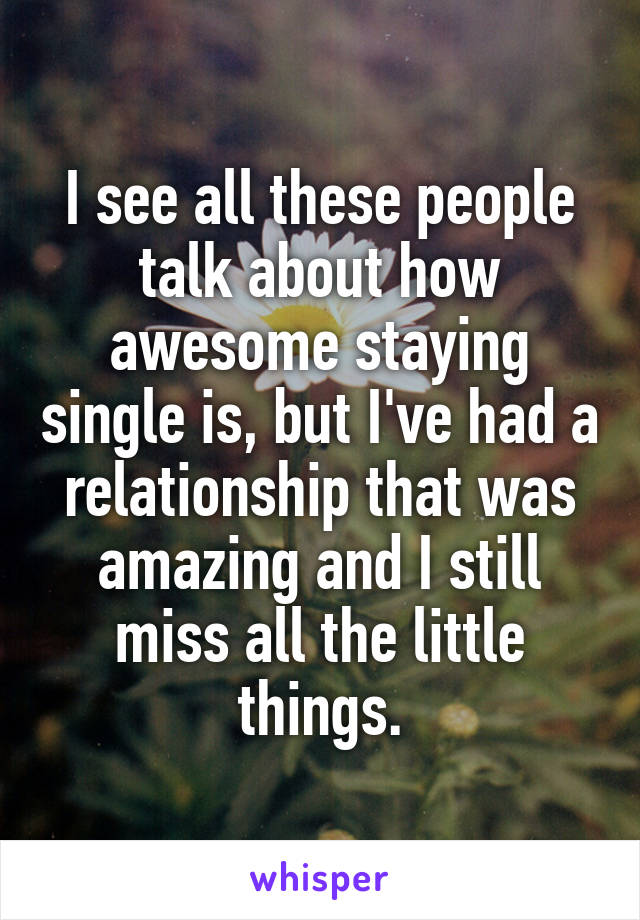 I see all these people talk about how awesome staying single is, but I've had a relationship that was amazing and I still miss all the little things.