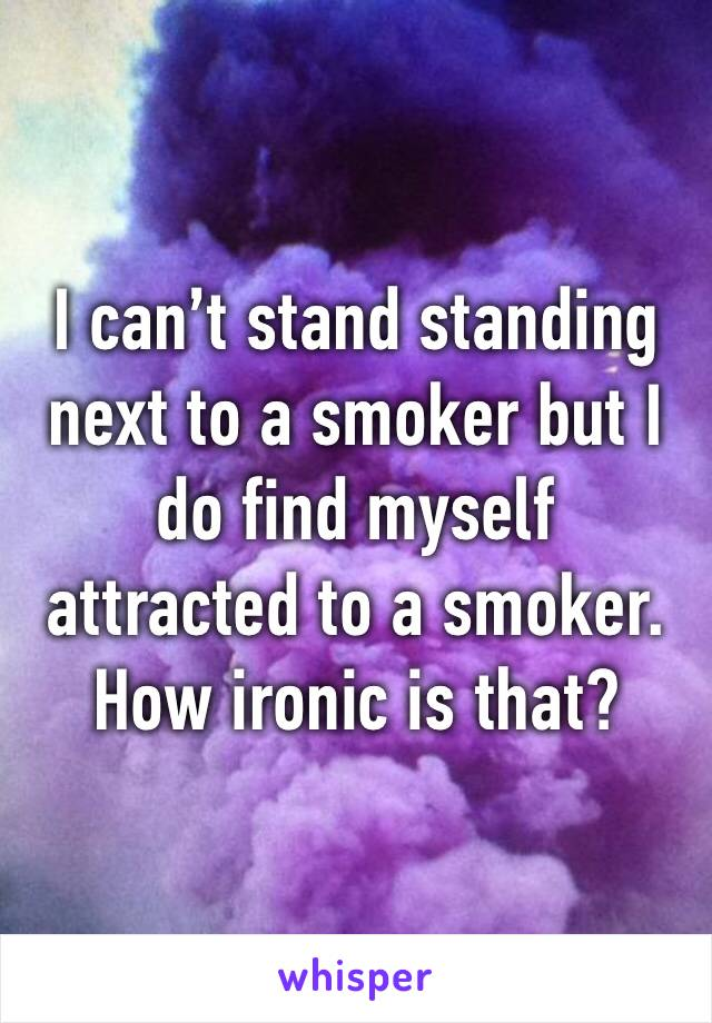 I can't stand standing next to a smoker but I do find myself attracted to a smoker. How ironic is that?