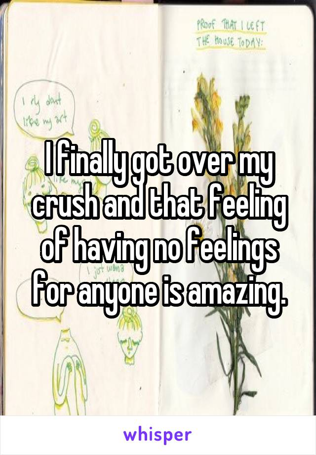 I finally got over my crush and that feeling of having no feelings for anyone is amazing.