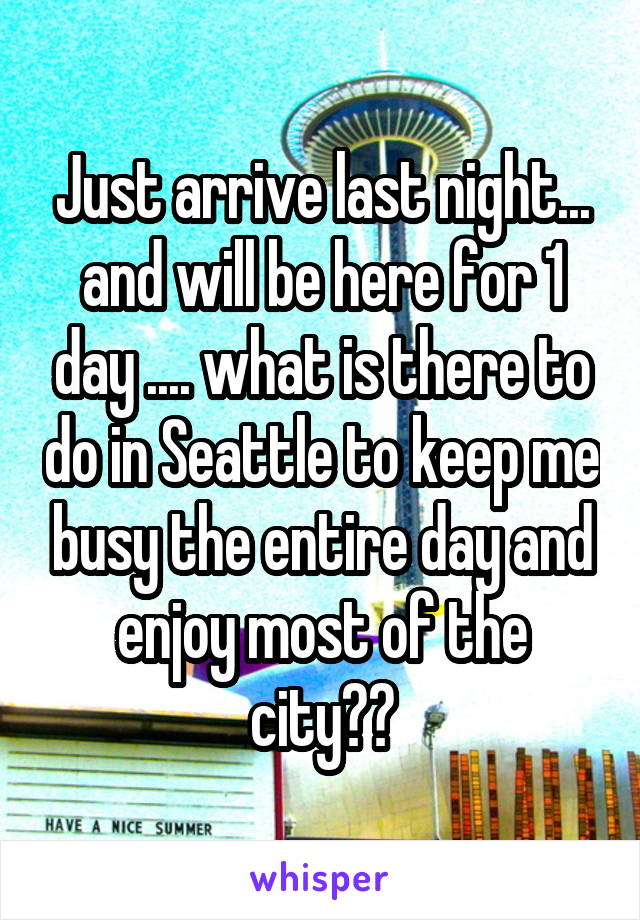 Just arrive last night... and will be here for 1 day .... what is there to do in Seattle to keep me busy the entire day and enjoy most of the city??