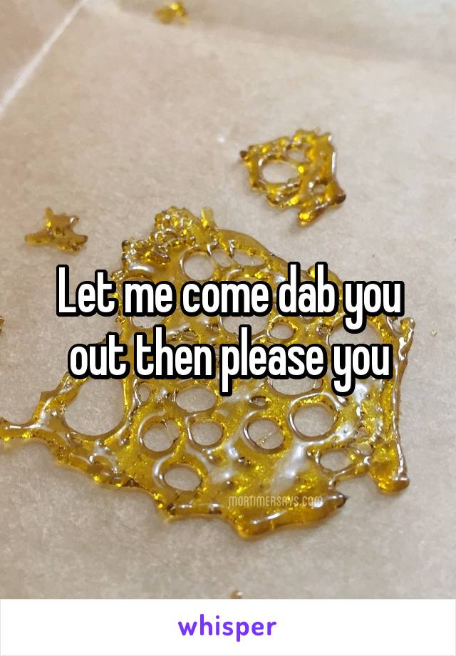 Let me come dab you out then please you