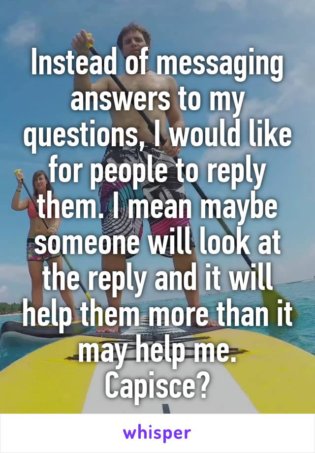 Instead of messaging answers to my questions, I would like for people to reply them. I mean maybe someone will look at the reply and it will help them more than it may help me. Capisce?