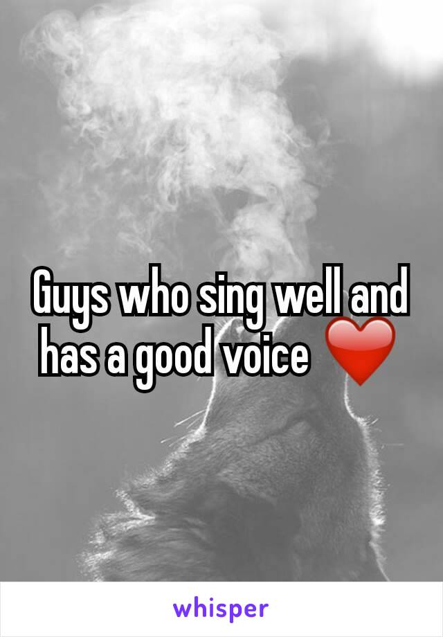 Guys who sing well and has a good voice ❤
