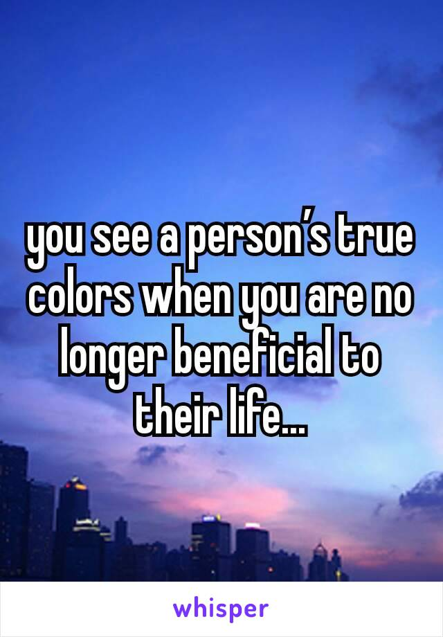 you see a person's true colors when you are no longer beneficial to their life...