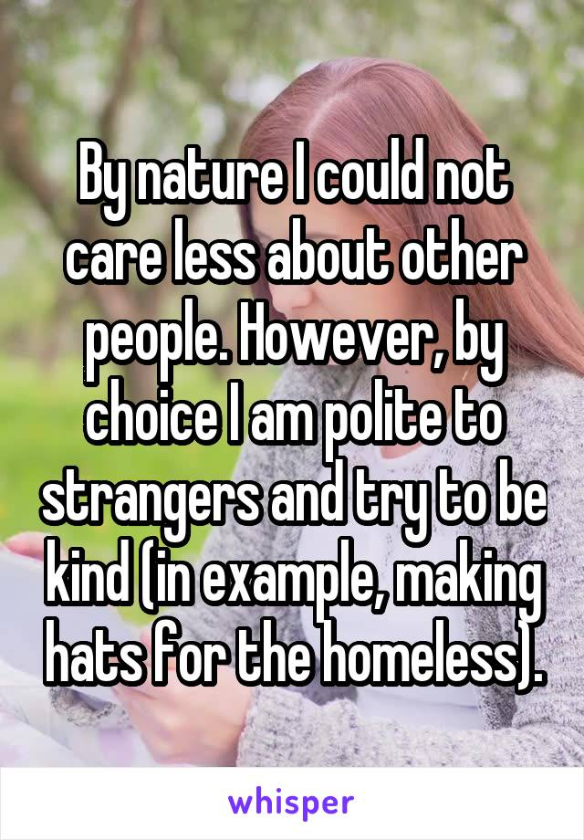 By nature I could not care less about other people. However, by choice I am polite to strangers and try to be kind (in example, making hats for the homeless).