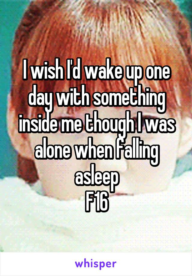 I wish I'd wake up one day with something inside me though I was alone when falling asleep F16