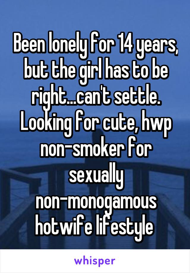 Been lonely for 14 years, but the girl has to be right...can't settle. Looking for cute, hwp non-smoker for sexually non-monogamous hotwife lifestyle