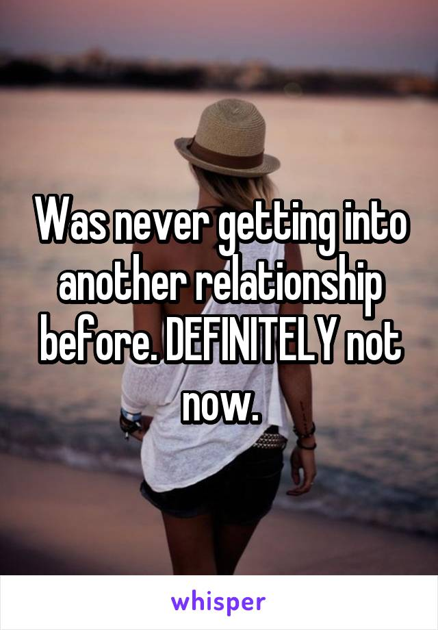 Was never getting into another relationship before. DEFINITELY not now.