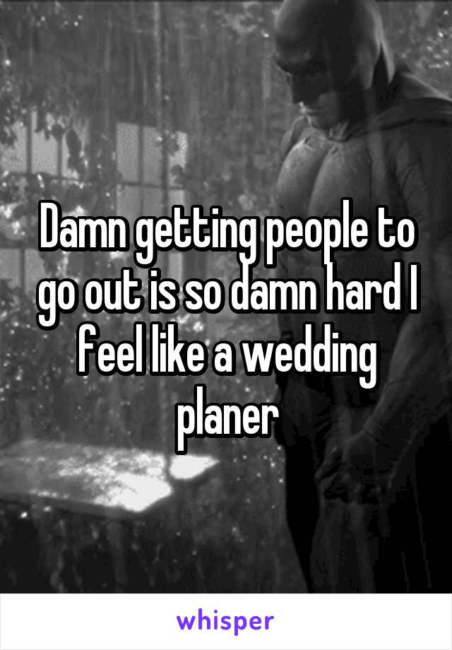 Damn getting people to go out is so damn hard I feel like a wedding planer