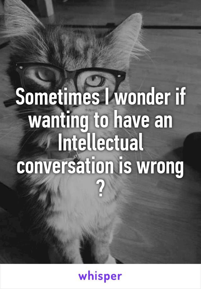 Sometimes I wonder if wanting to have an Intellectual conversation is wrong ?