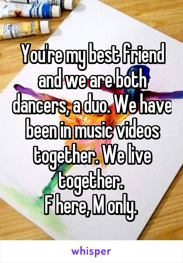 You're my best friend and we are both dancers, a duo. We have been in music videos together. We live together.  F here, M only.