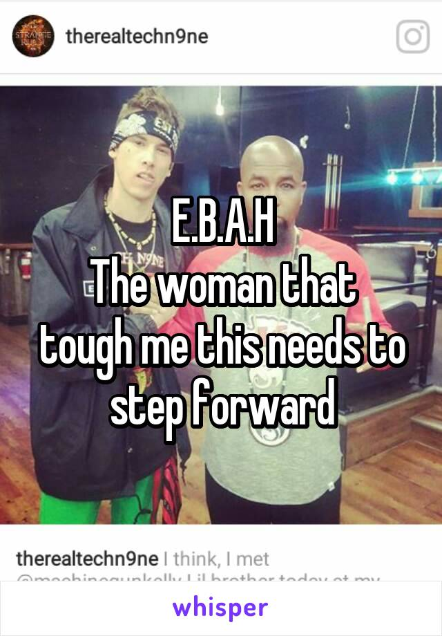 E.B.A.H The woman that tough me this needs to step forward