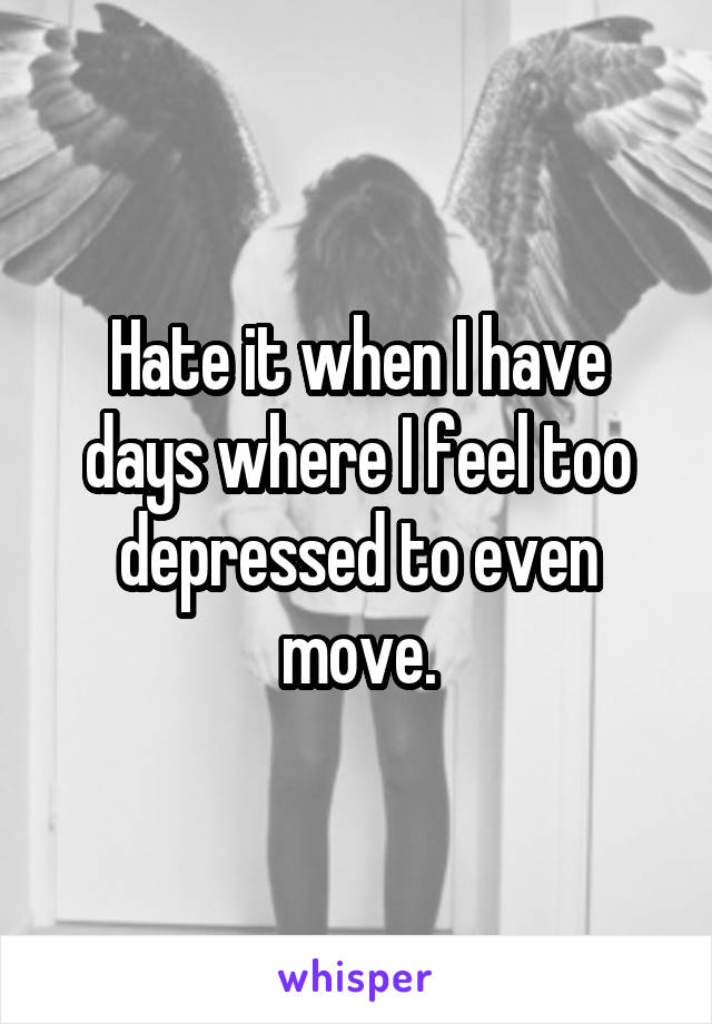 Hate it when I have days where I feel too depressed to even move.