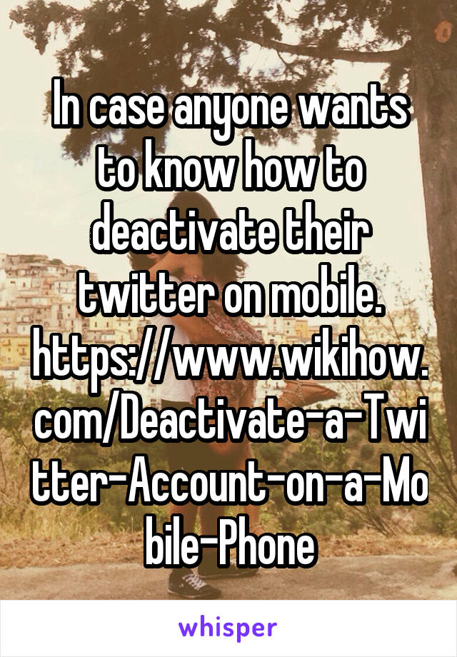 In case anyone wants to know how to deactivate their twitter on mobile. https://www.wikihow.com/Deactivate-a-Twitter-Account-on-a-Mobile-Phone