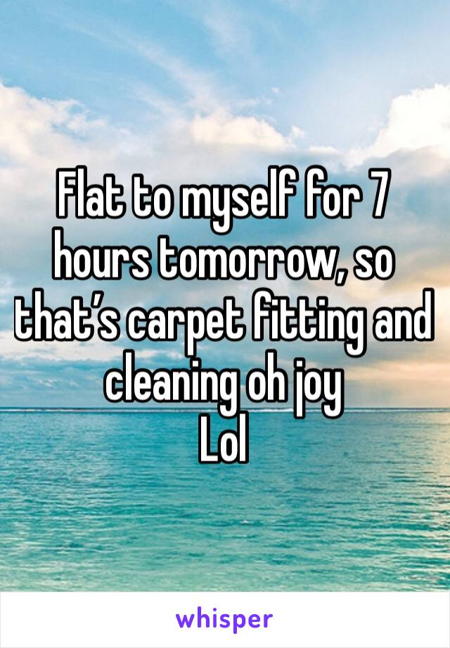 Flat to myself for 7 hours tomorrow, so that's carpet fitting and cleaning oh joy  Lol