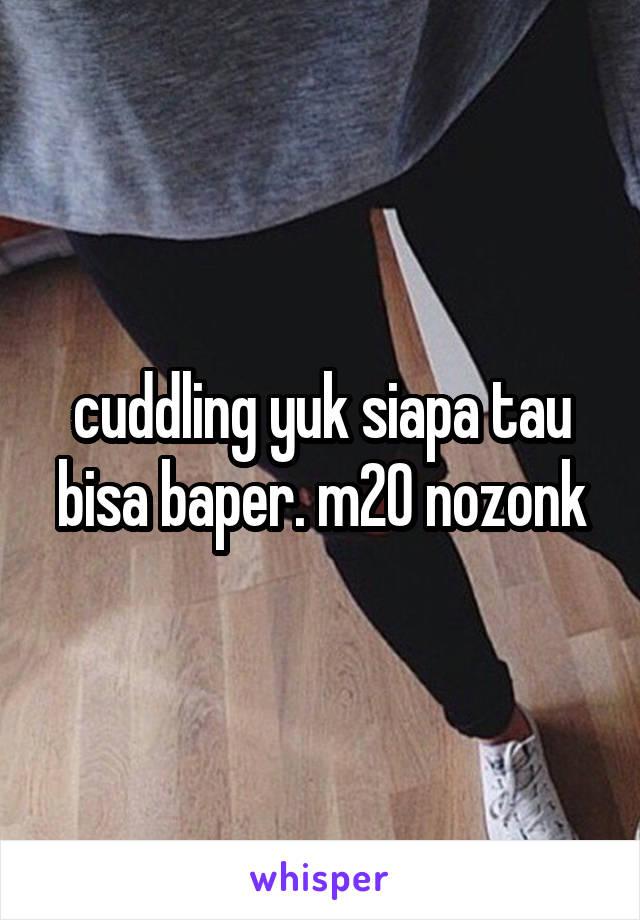 cuddling yuk siapa tau bisa baper. m20 nozonk