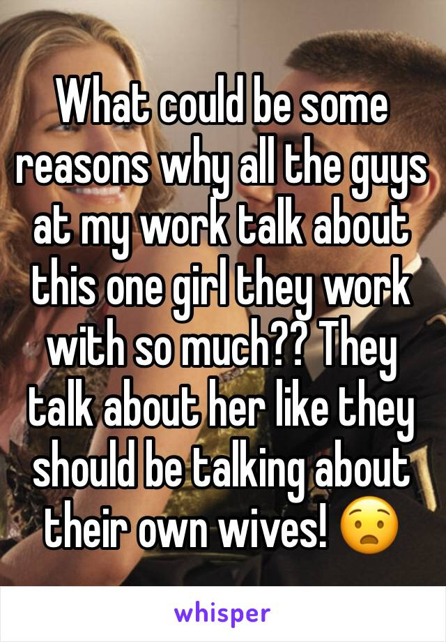 What could be some reasons why all the guys at my work talk about this one girl they work with so much?? They talk about her like they should be talking about their own wives! 😧