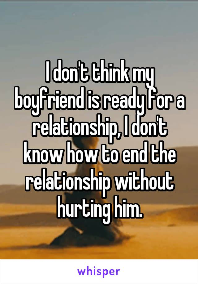I don't think my boyfriend is ready for a relationship, I don't know how to end the relationship without hurting him.