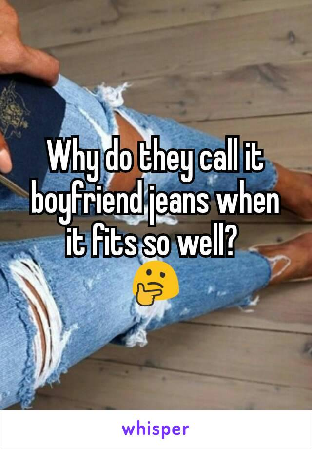 Why do they call it boyfriend jeans when it fits so well?  🤔