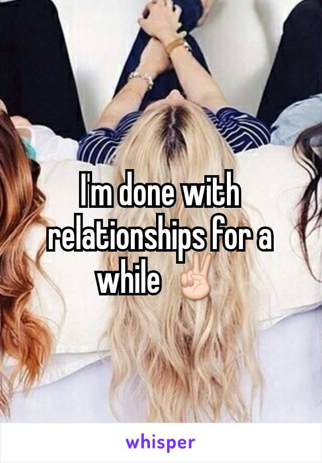 I'm done with relationships for a while ✌
