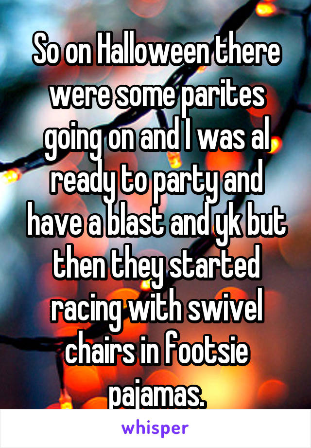 So on Halloween there were some parites going on and I was al ready to party and have a blast and yk but then they started racing with swivel chairs in footsie pajamas.
