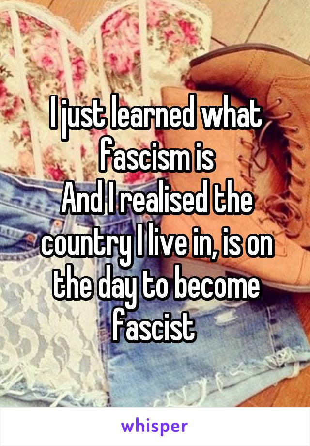I just learned what fascism is And I realised the country I live in, is on the day to become fascist
