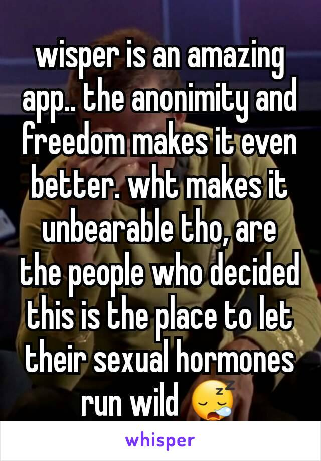 wisper is an amazing app.. the anonimity and freedom makes it even better. wht makes it unbearable tho, are the people who decided this is the place to let their sexual hormones run wild 😪