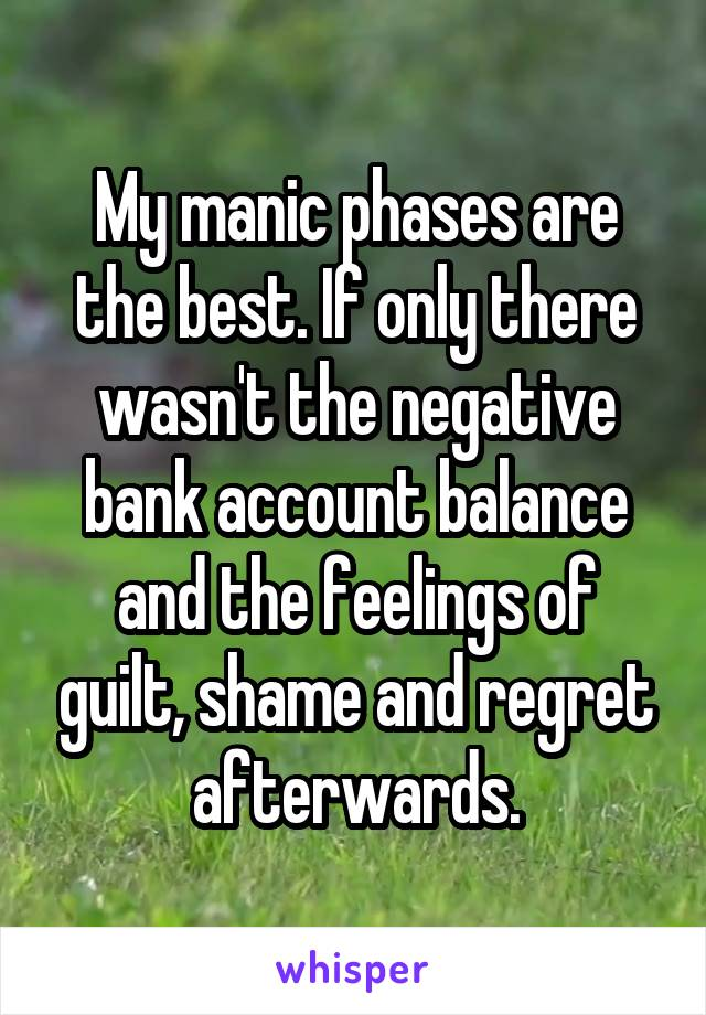 My manic phases are the best. If only there wasn't the negative bank account balance and the feelings of guilt, shame and regret afterwards.