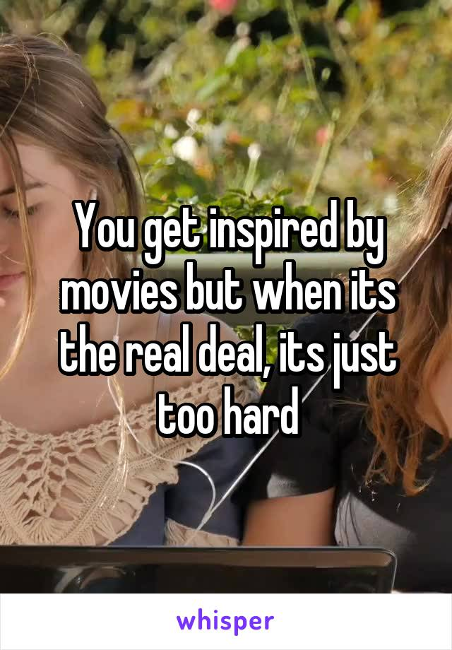You get inspired by movies but when its the real deal, its just too hard