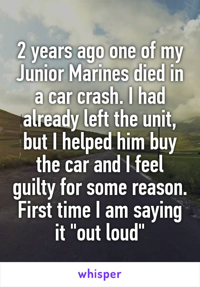 "2 years ago one of my Junior Marines died in a car crash. I had already left the unit, but I helped him buy the car and I feel guilty for some reason. First time I am saying it ""out loud"""