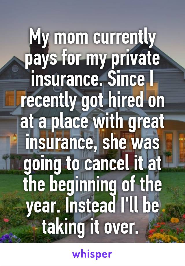 My mom currently pays for my private insurance. Since I recently got hired on at a place with great insurance, she was going to cancel it at the beginning of the year. Instead I'll be taking it over.
