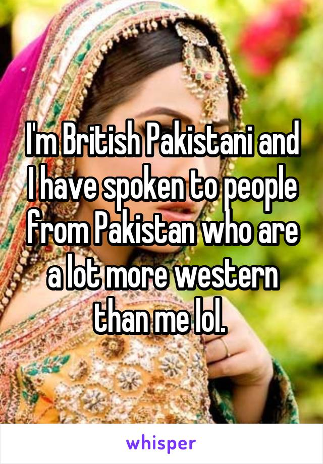 I'm British Pakistani and I have spoken to people from Pakistan who are a lot more western than me lol.